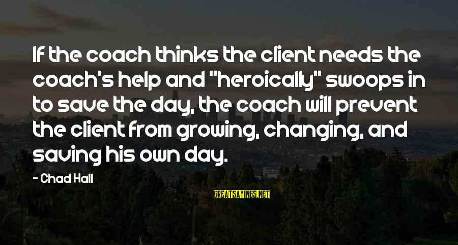 """Coach's Sayings By Chad Hall: If the coach thinks the client needs the coach's help and """"heroically"""" swoops in to"""