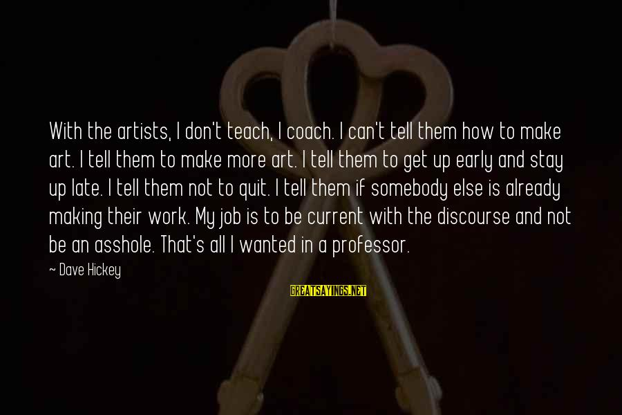 Coach's Sayings By Dave Hickey: With the artists, I don't teach, I coach. I can't tell them how to make