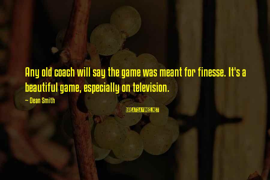 Coach's Sayings By Dean Smith: Any old coach will say the game was meant for finesse. It's a beautiful game,