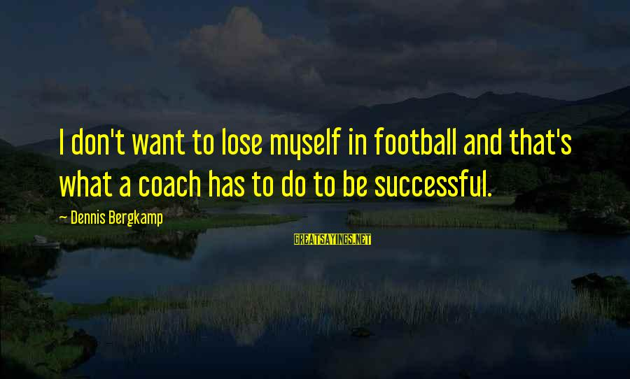 Coach's Sayings By Dennis Bergkamp: I don't want to lose myself in football and that's what a coach has to