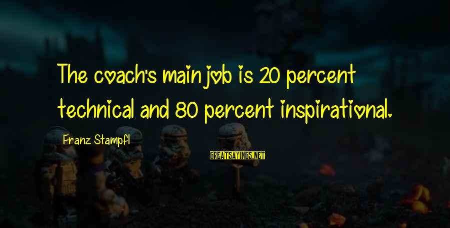 Coach's Sayings By Franz Stampfl: The coach's main job is 20 percent technical and 80 percent inspirational.