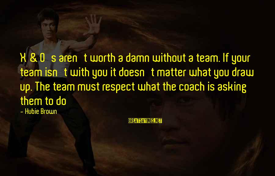 Coach's Sayings By Hubie Brown: X & O's aren't worth a damn without a team. If your team isn't with