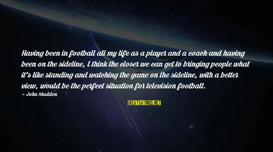 Coach's Sayings By John Madden: Having been in football all my life as a player and a coach and having