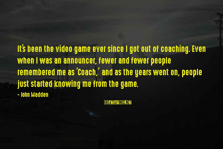 Coach's Sayings By John Madden: It's been the video game ever since I got out of coaching. Even when I