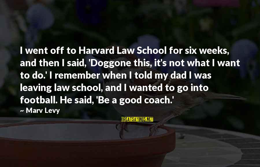 Coach's Sayings By Marv Levy: I went off to Harvard Law School for six weeks, and then I said, 'Doggone