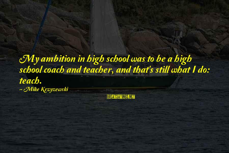 Coach's Sayings By Mike Krzyzewski: My ambition in high school was to be a high school coach and teacher, and