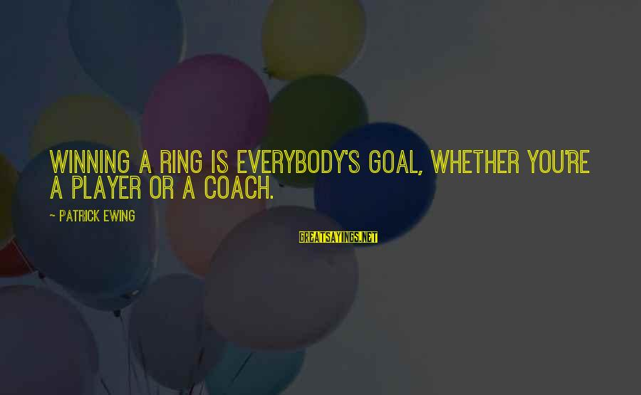 Coach's Sayings By Patrick Ewing: Winning a ring is everybody's goal, whether you're a player or a coach.