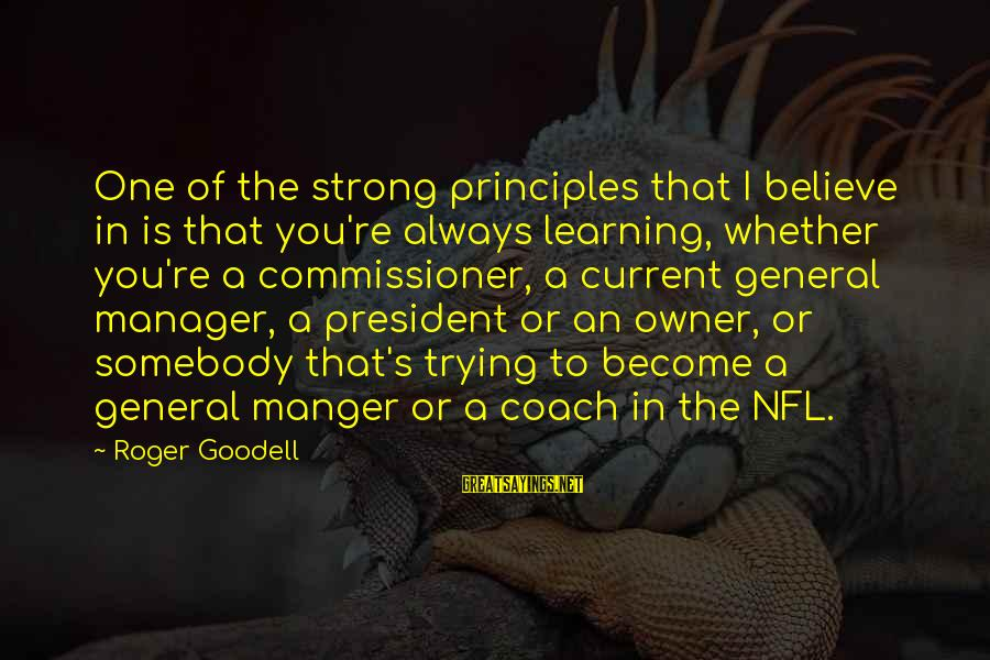 Coach's Sayings By Roger Goodell: One of the strong principles that I believe in is that you're always learning, whether