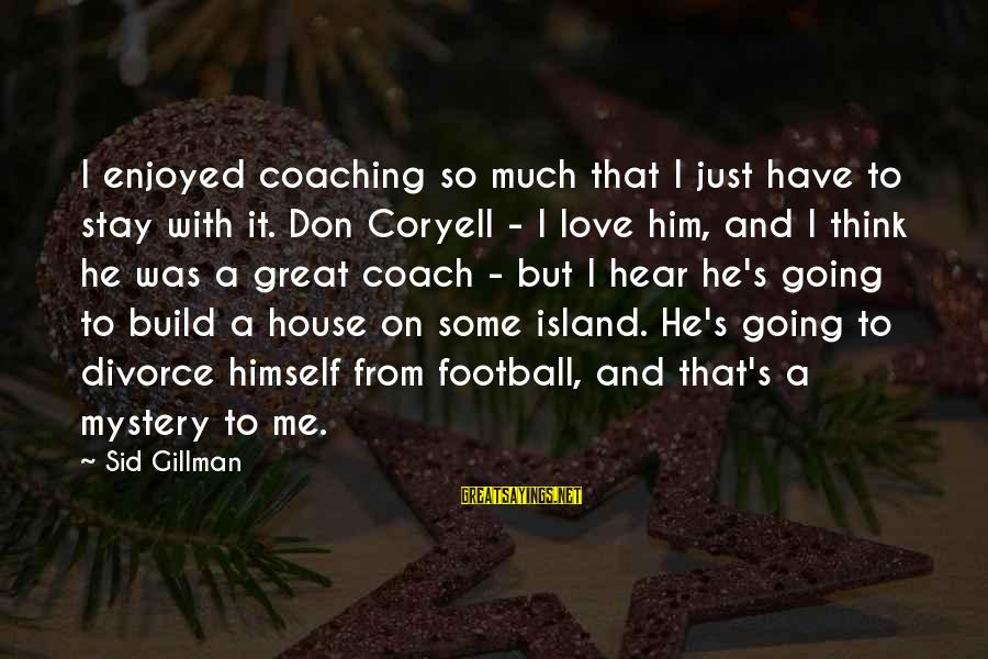 Coach's Sayings By Sid Gillman: I enjoyed coaching so much that I just have to stay with it. Don Coryell