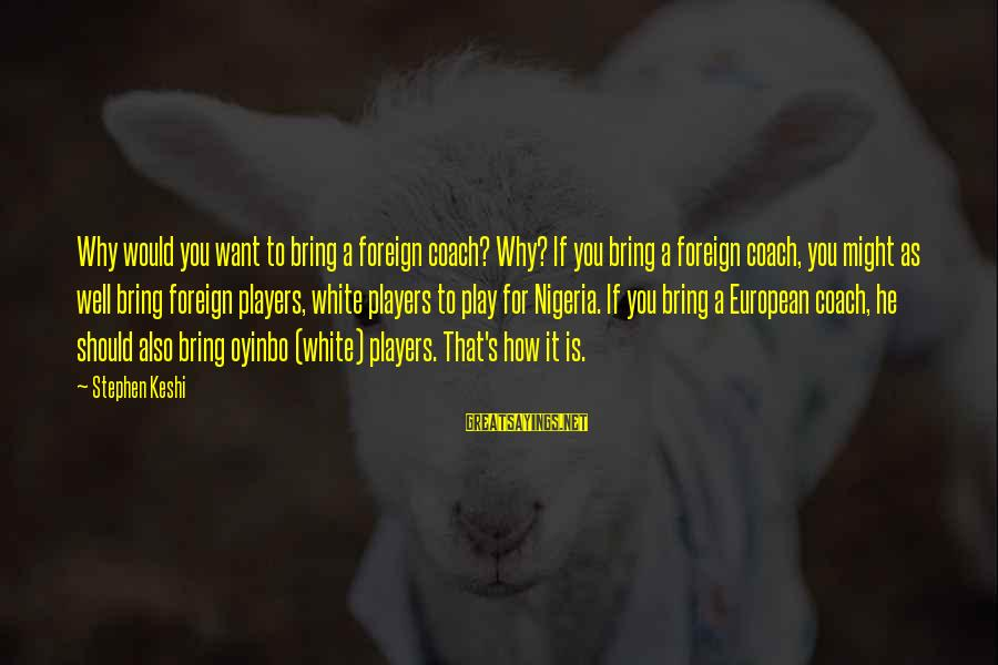 Coach's Sayings By Stephen Keshi: Why would you want to bring a foreign coach? Why? If you bring a foreign