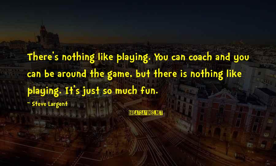 Coach's Sayings By Steve Largent: There's nothing like playing. You can coach and you can be around the game, but