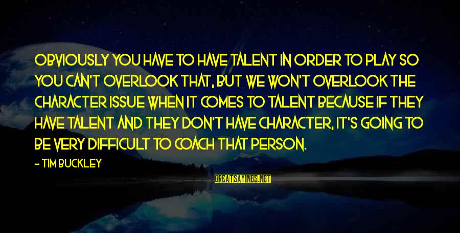 Coach's Sayings By Tim Buckley: Obviously you have to have talent in order to play so you can't overlook that,