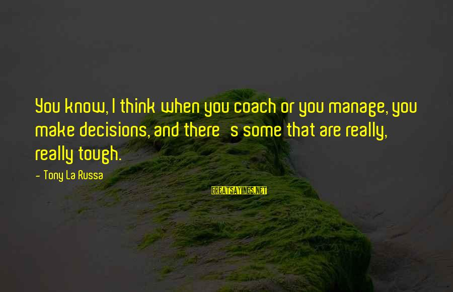 Coach's Sayings By Tony La Russa: You know, I think when you coach or you manage, you make decisions, and there's