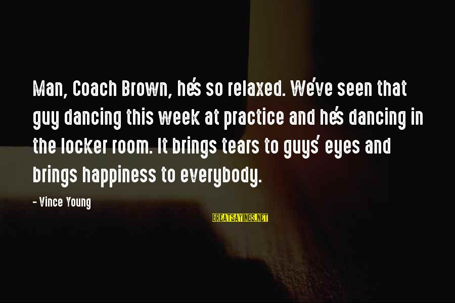 Coach's Sayings By Vince Young: Man, Coach Brown, he's so relaxed. We've seen that guy dancing this week at practice