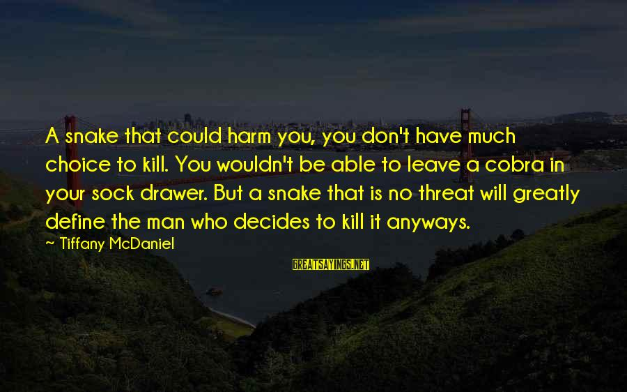 Cobra Snake Sayings By Tiffany McDaniel: A snake that could harm you, you don't have much choice to kill. You wouldn't