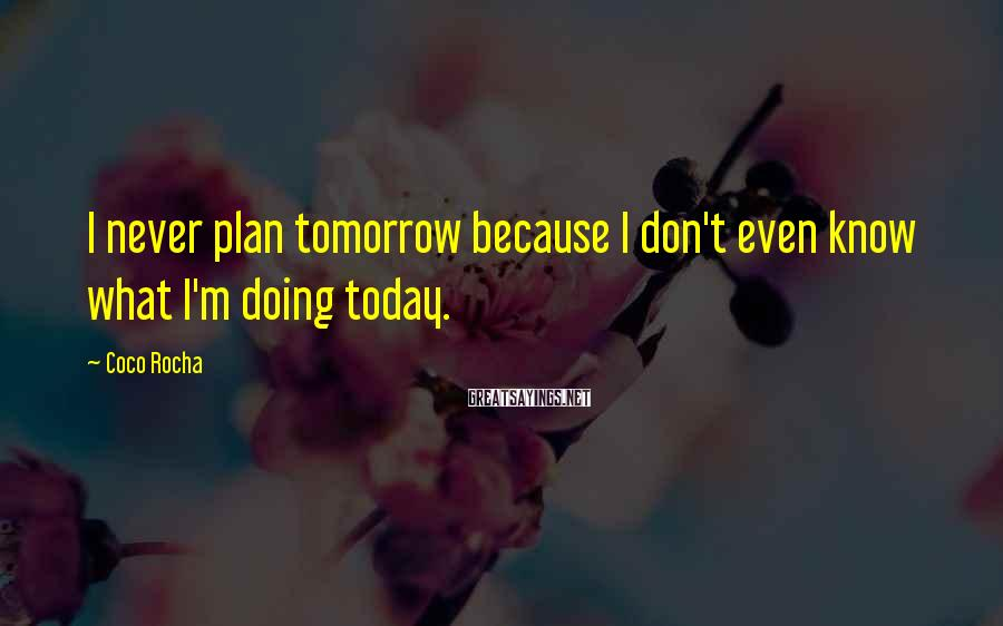 Coco Rocha Sayings: I never plan tomorrow because I don't even know what I'm doing today.