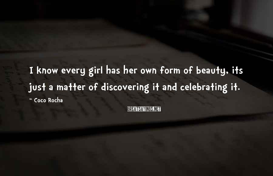 Coco Rocha Sayings: I know every girl has her own form of beauty, its just a matter of