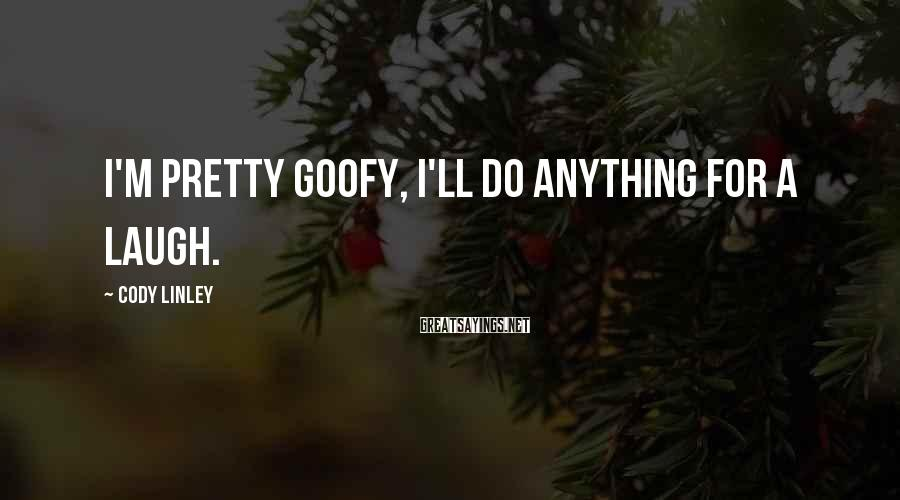 Cody Linley Sayings: I'm pretty goofy, I'll do anything for a laugh.