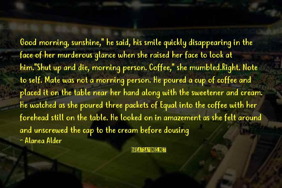 """Coffee In The Morning Sayings By Alanea Alder: Good morning, sunshine,"""" he said, his smile quickly disappearing in the face of her murderous"""