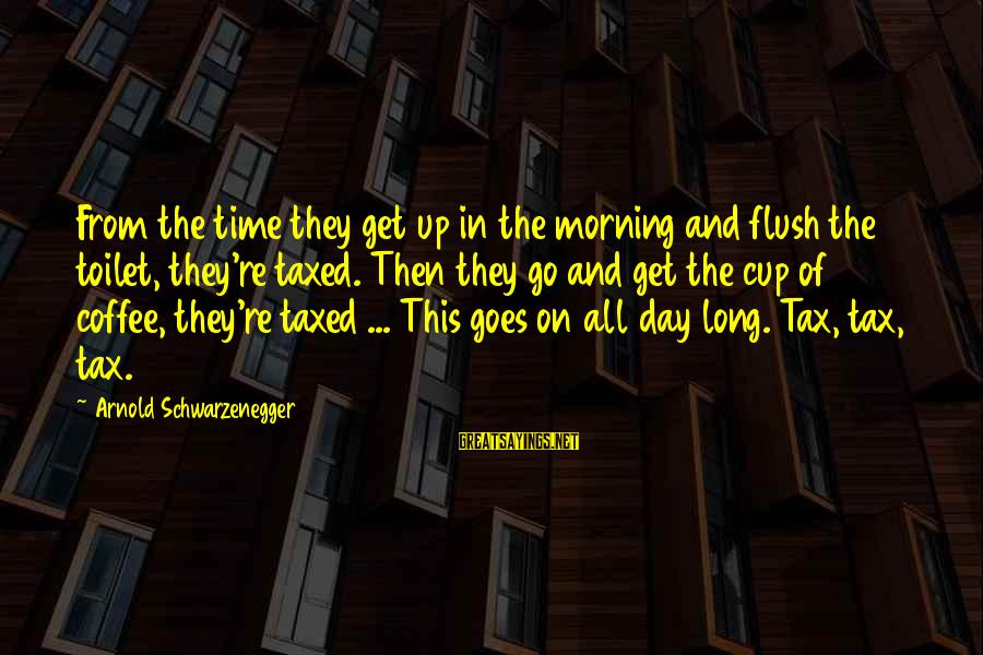Coffee In The Morning Sayings By Arnold Schwarzenegger: From the time they get up in the morning and flush the toilet, they're taxed.