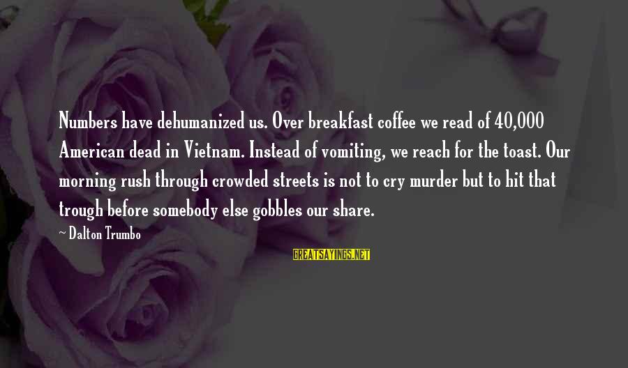 Coffee In The Morning Sayings By Dalton Trumbo: Numbers have dehumanized us. Over breakfast coffee we read of 40,000 American dead in Vietnam.