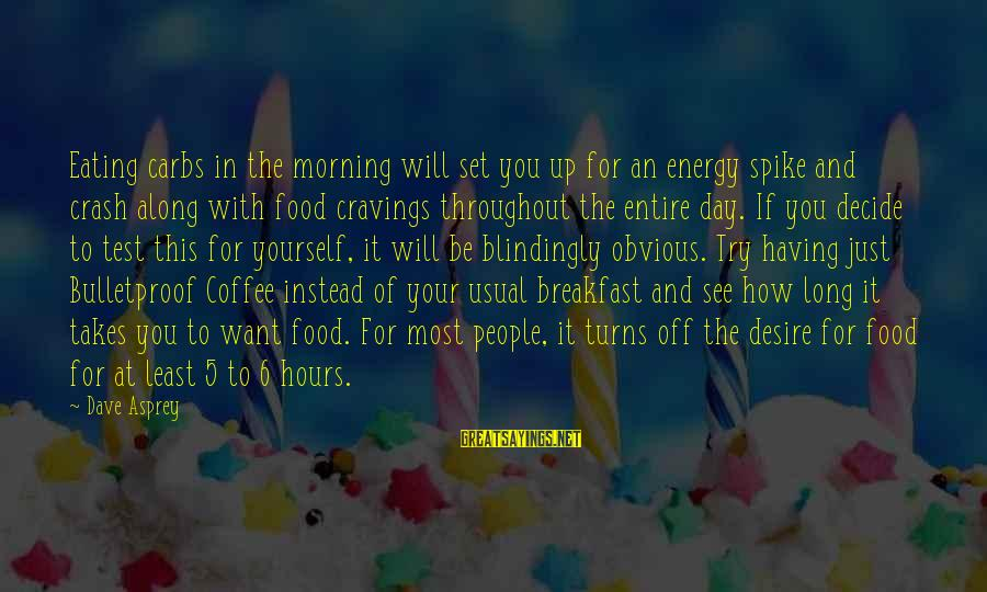 Coffee In The Morning Sayings By Dave Asprey: Eating carbs in the morning will set you up for an energy spike and crash