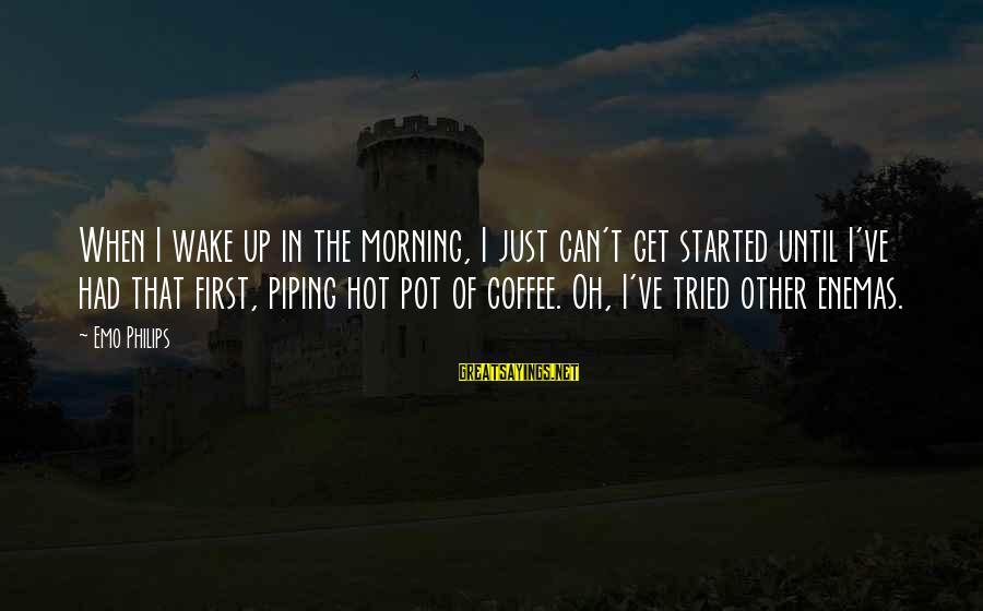 Coffee In The Morning Sayings By Emo Philips: When I wake up in the morning, I just can't get started until I've had