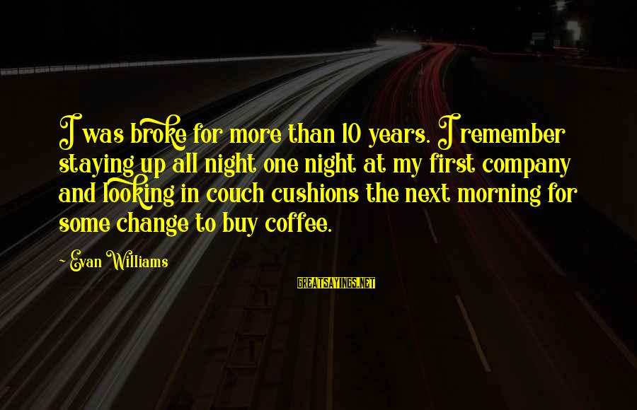 Coffee In The Morning Sayings By Evan Williams: I was broke for more than 10 years. I remember staying up all night one