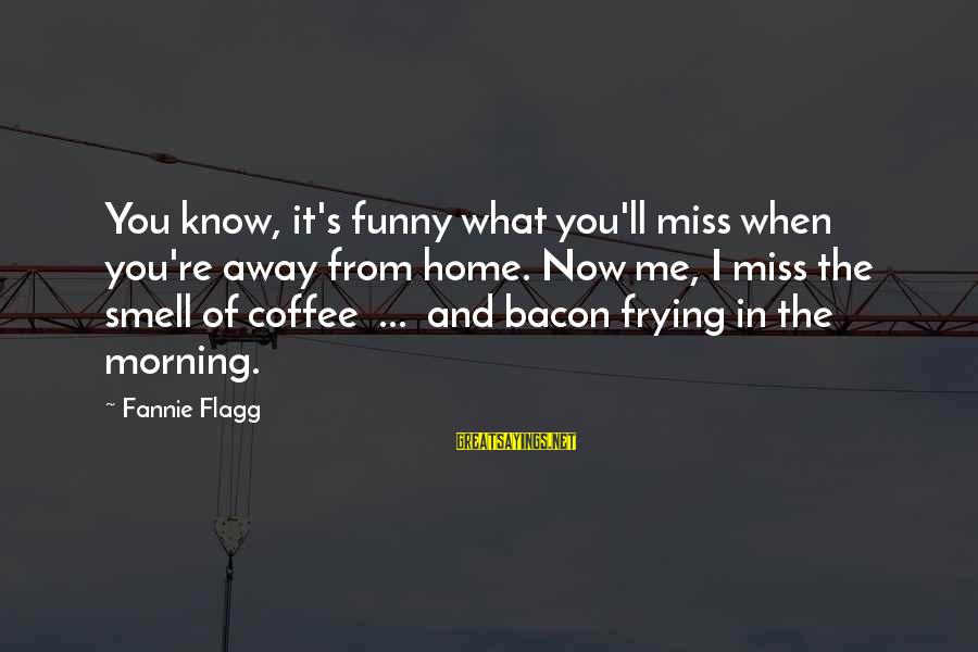 Coffee In The Morning Sayings By Fannie Flagg: You know, it's funny what you'll miss when you're away from home. Now me, I