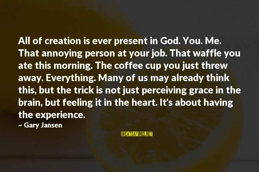 Coffee In The Morning Sayings By Gary Jansen: All of creation is ever present in God. You. Me. That annoying person at your