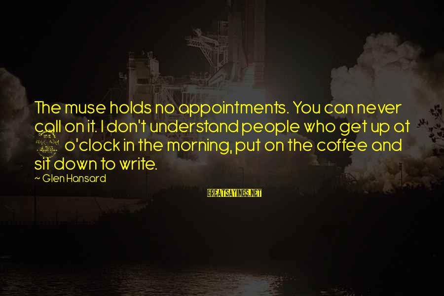 Coffee In The Morning Sayings By Glen Hansard: The muse holds no appointments. You can never call on it. I don't understand people