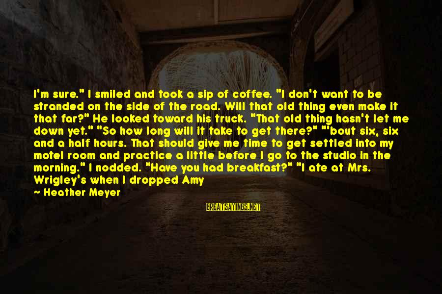 """Coffee In The Morning Sayings By Heather Meyer: I'm sure."""" I smiled and took a sip of coffee. """"I don't want to be"""