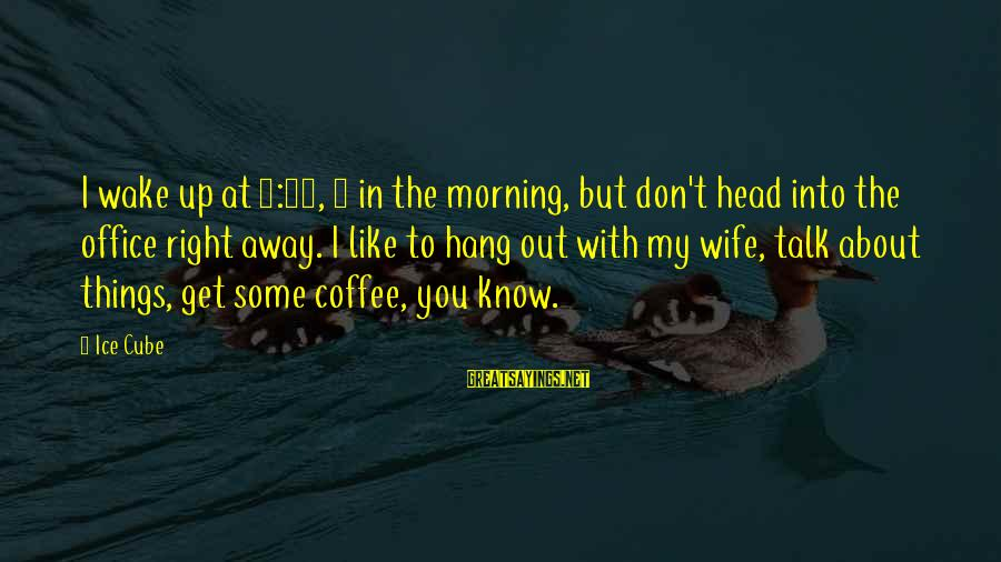 Coffee In The Morning Sayings By Ice Cube: I wake up at 5:30, 6 in the morning, but don't head into the office