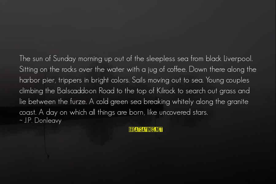 Coffee In The Morning Sayings By J.P. Donleavy: The sun of Sunday morning up out of the sleepless sea from black Liverpool. Sitting