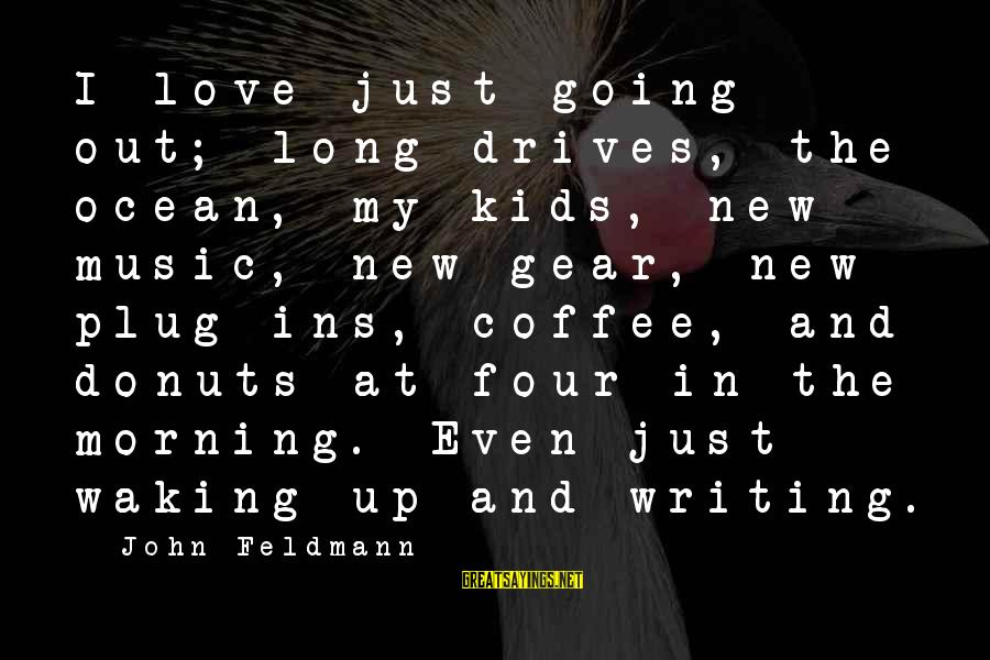 Coffee In The Morning Sayings By John Feldmann: I love just going out; long drives, the ocean, my kids, new music, new gear,