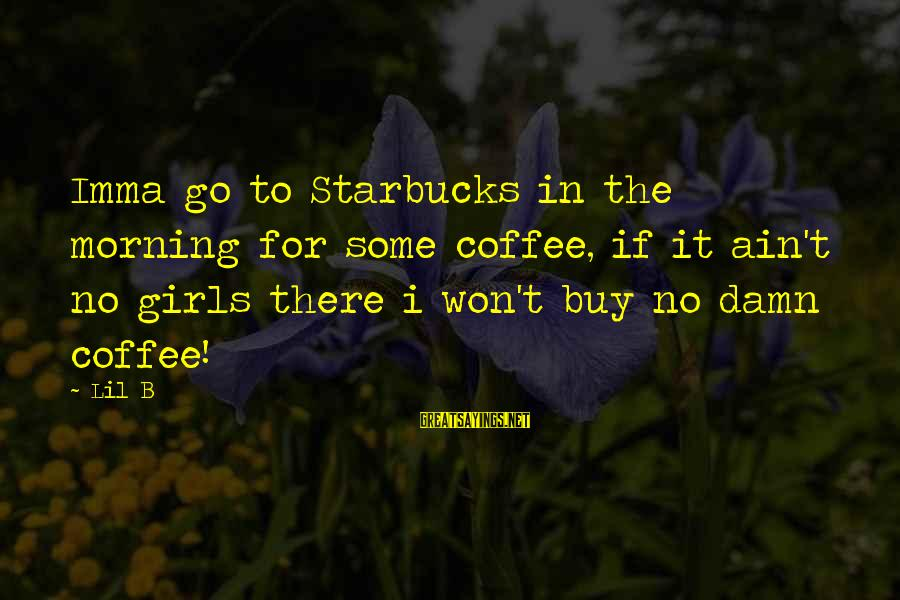 Coffee In The Morning Sayings By Lil B: Imma go to Starbucks in the morning for some coffee, if it ain't no girls
