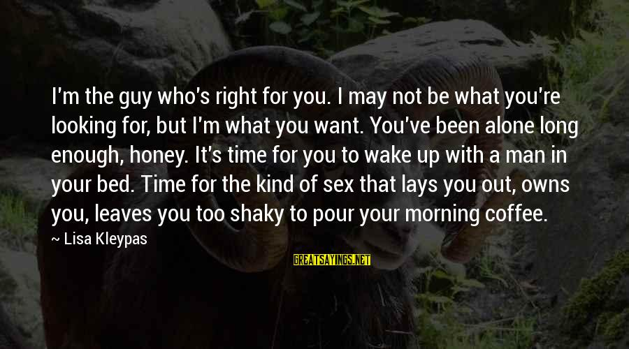 Coffee In The Morning Sayings By Lisa Kleypas: I'm the guy who's right for you. I may not be what you're looking for,
