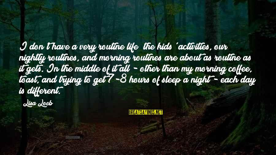 Coffee In The Morning Sayings By Lisa Loeb: I don't have a very routine life; the kids' activities, our nightly routines, and morning