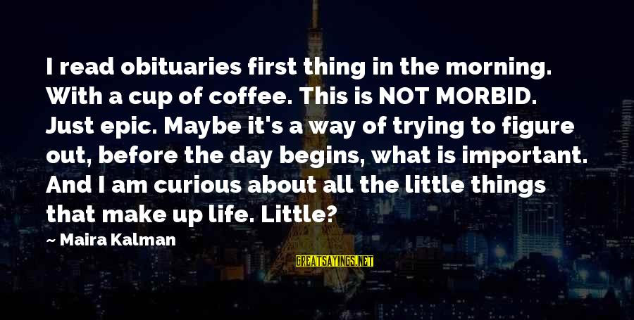 Coffee In The Morning Sayings By Maira Kalman: I read obituaries first thing in the morning. With a cup of coffee. This is