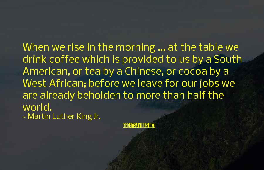 Coffee In The Morning Sayings By Martin Luther King Jr.: When we rise in the morning ... at the table we drink coffee which is