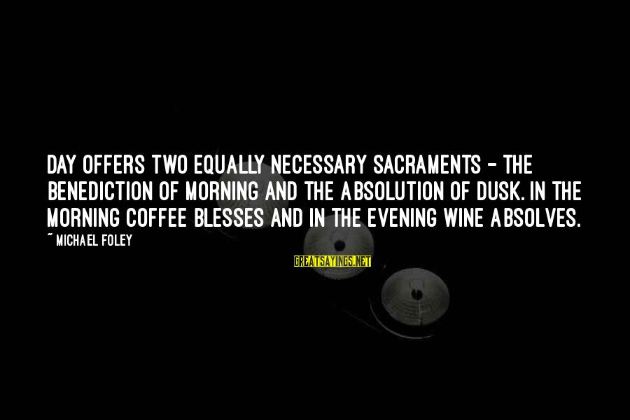 Coffee In The Morning Sayings By Michael Foley: Day offers two equally necessary sacraments - the benediction of morning and the absolution of