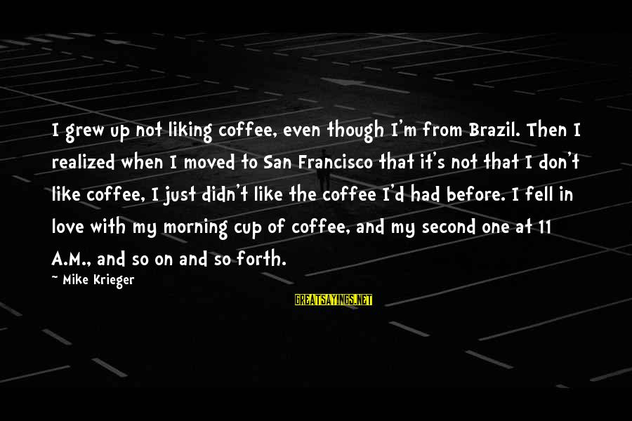Coffee In The Morning Sayings By Mike Krieger: I grew up not liking coffee, even though I'm from Brazil. Then I realized when