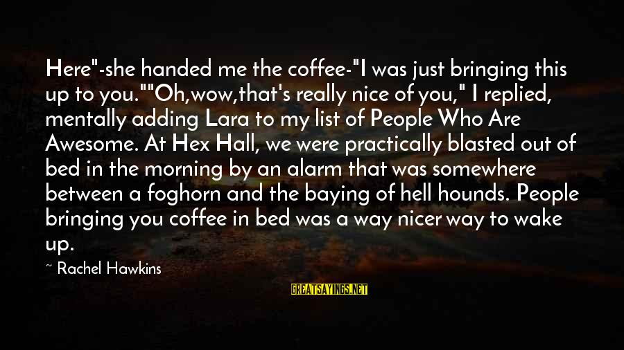 """Coffee In The Morning Sayings By Rachel Hawkins: Here""""-she handed me the coffee-""""I was just bringing this up to you.""""""""Oh,wow,that's really nice of"""