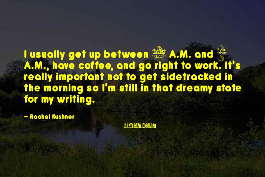 Coffee In The Morning Sayings By Rachel Kushner: I usually get up between 7 A.M. and 8 A.M., have coffee, and go right