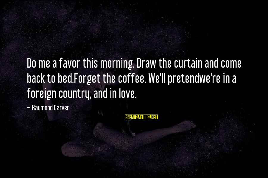 Coffee In The Morning Sayings By Raymond Carver: Do me a favor this morning. Draw the curtain and come back to bed.Forget the