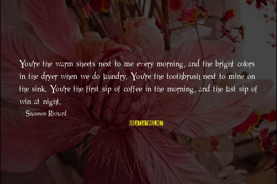 Coffee In The Morning Sayings By Shannon Richard: You're the warm sheets next to me every morning, and the bright colors in the