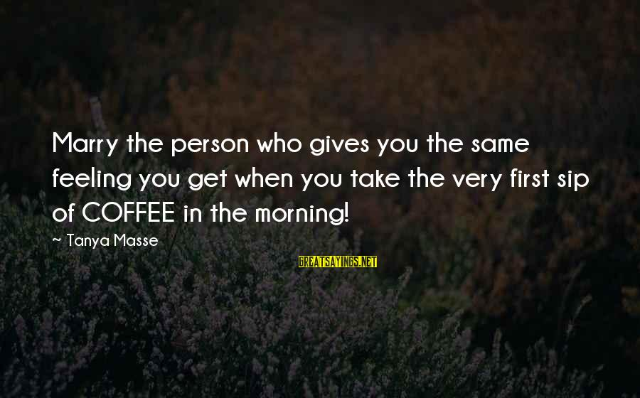 Coffee In The Morning Sayings By Tanya Masse: Marry the person who gives you the same feeling you get when you take the