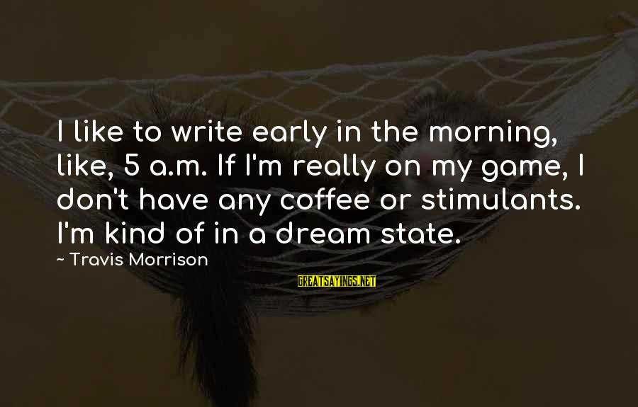 Coffee In The Morning Sayings By Travis Morrison: I like to write early in the morning, like, 5 a.m. If I'm really on