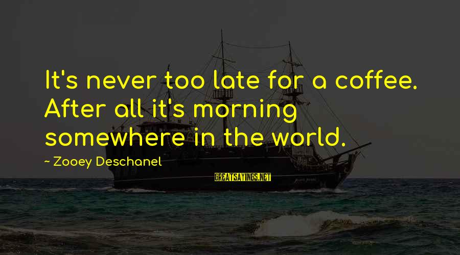 Coffee In The Morning Sayings By Zooey Deschanel: It's never too late for a coffee. After all it's morning somewhere in the world.