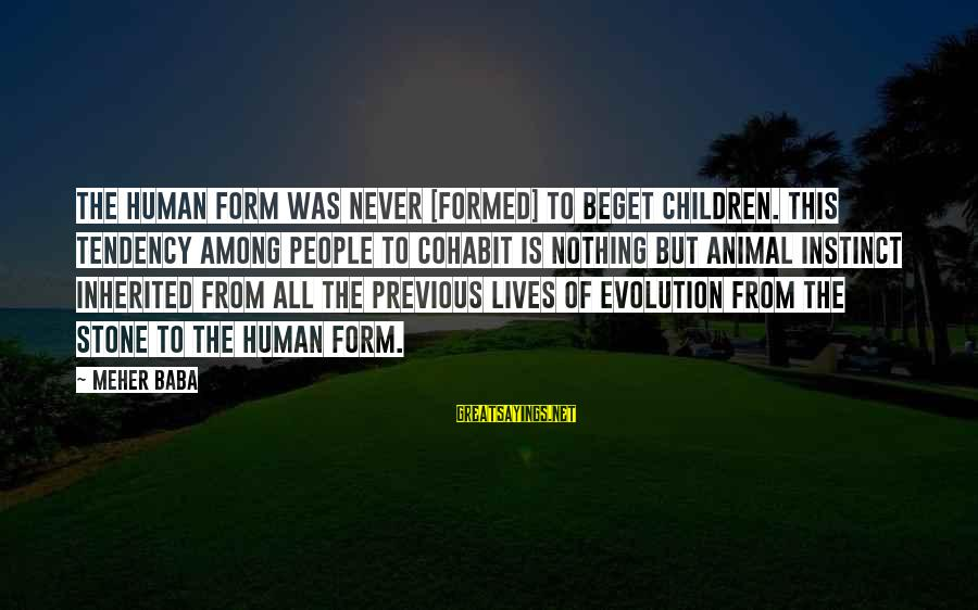 Cohabit Sayings By Meher Baba: The human form was never [formed] to beget children. This tendency among people to cohabit